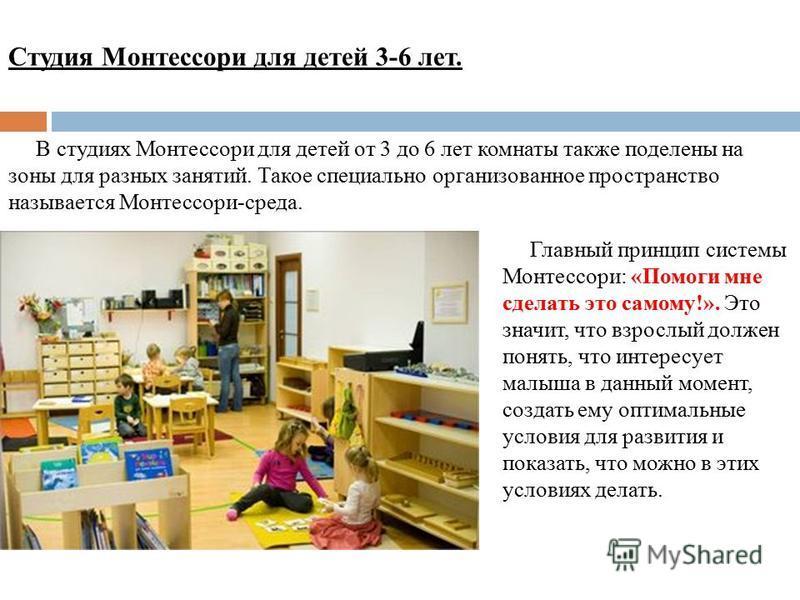 Студия Монтессори для детей 3-6 лет. В студиях Монтессори для детей от 3 до 6 лет комнаты также поделены на зоны для разных занятий. Такое специально организованное пространство называется Монтессори-среда. Главный принцип системы Монтессори: «Помоги