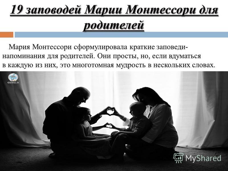 Мария Монтессори сформулировала краткие заповеди- напоминания для родителей. Они просты, но, если вдуматься в каждую из них, это многотомная мудрость в нескольких словах.