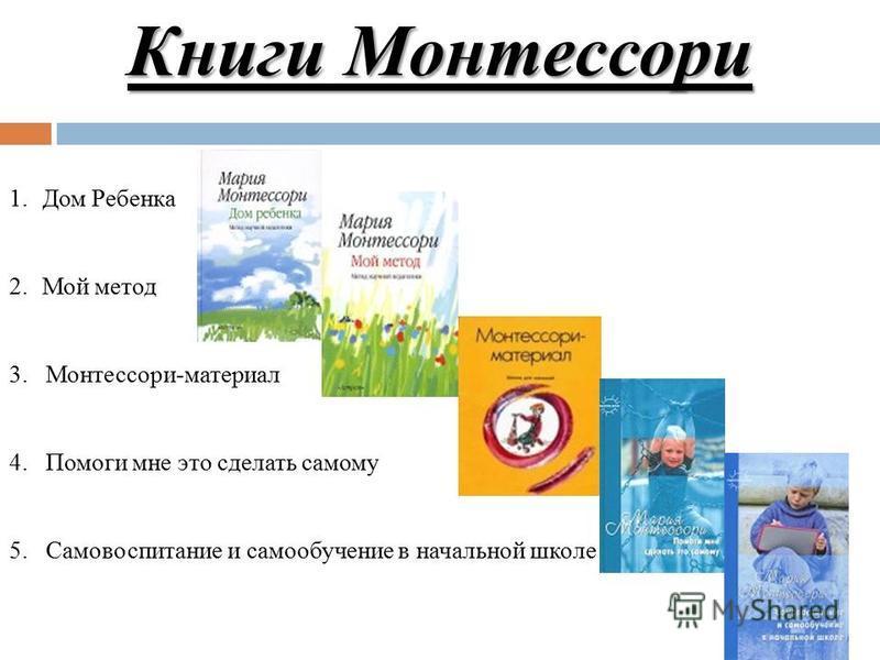 Книги Монтессори 1. Дом Ребенка 2. Мой метод 3. Монтессори-материал 4. Помоги мне это сделать самому 5. Самовоспитание и самообучение в начальной школе