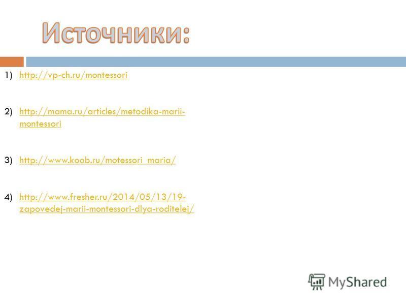 1)http://vp-ch.ru/montessorihttp://vp-ch.ru/montessori 2)http://mama.ru/articles/metodika-marii- montessorihttp://mama.ru/articles/metodika-marii- montessori 3)http://www.koob.ru/motessori_maria/http://www.koob.ru/motessori_maria/ 4)http://www.freshe