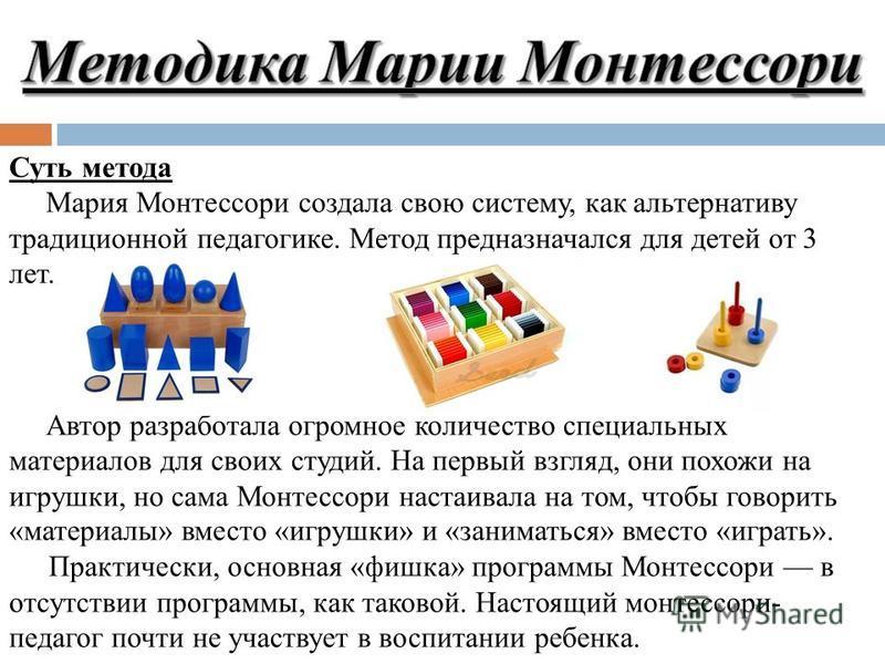 Суть метода Мария Монтессори создала свою систему, как альтернативу традиционной педагогике. Метод предназначался для детей от 3 лет. Автор разработала огромное количество специальных материалов для своих студий. На первый взгляд, они похожи на игруш