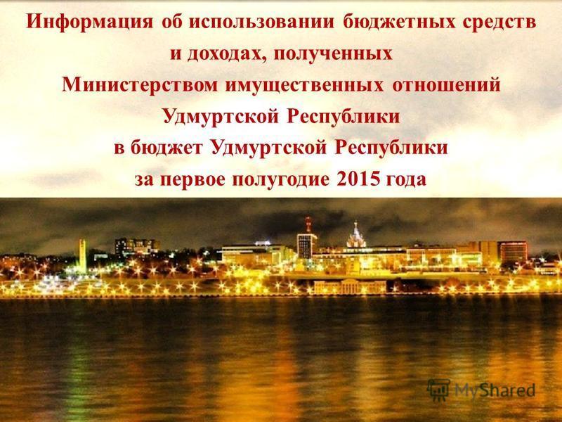 Информация об использовании бюджетных средств и доходах, полученных Министерством имущественных отношений Удмуртской Республики в бюджет Удмуртской Республики за первое полугодие 2015 года