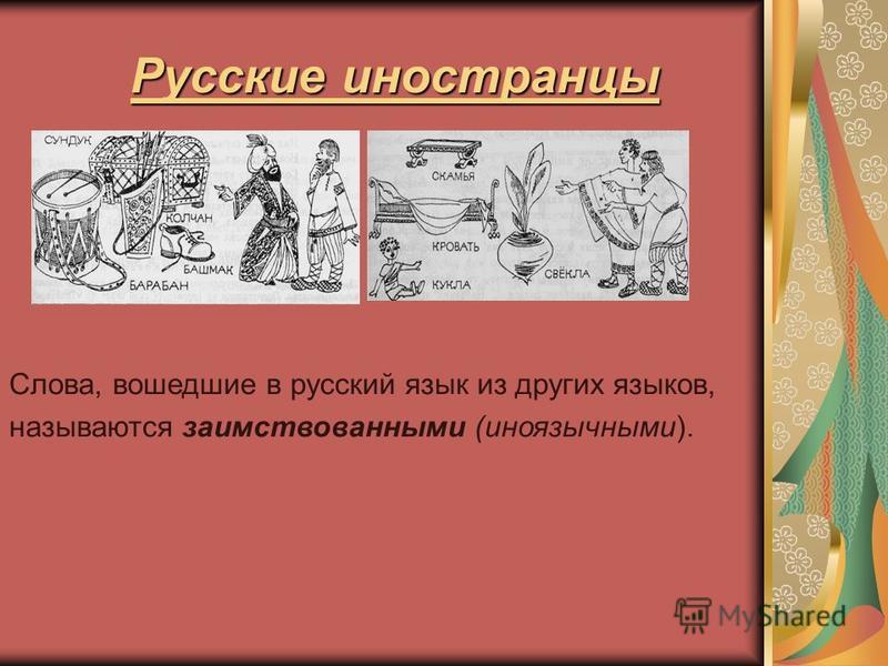 Русские иностранцы Слова, вошедшие в русский язык из других языков, называются заимствованными (иноязычными).
