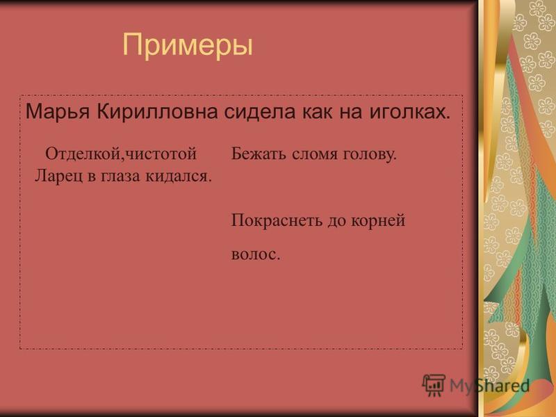 Примеры Марья Кирилловна сидела как на иголках. Отделкой,чистотой Ларец в глаза кидался. Бежать сломя голову. Покраснеть до корней волос.