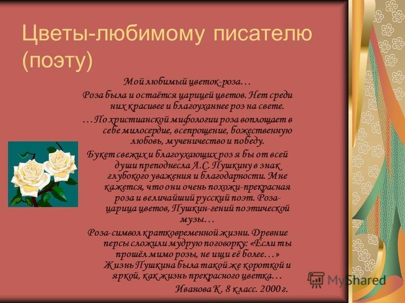 Цветы-любимому писателю (поэту) Мой любимый цветок-роза… Роза была и остаётся царицей цветов. Нет среди них красивее и благоуханнее роз на свете. …По христианской мифологии роза воплощает в себе милосердие, всепрощение, божественную любовь, мученичес