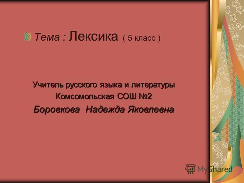 Тема : Лексика ( 5 класс ) Учитель русского языка и литературы Комсомольская СОШ 2 Боровкова Надежда Яковлевна
