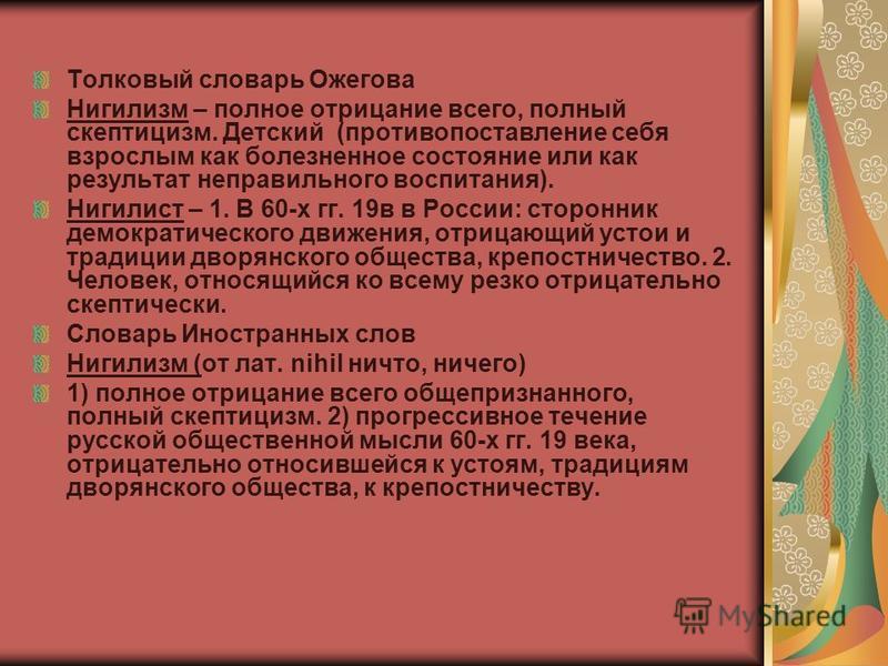 Толковый словарь Ожегова Нигилизм – полное отрицание всего, полный скептицизм. Детский (противопоставление себя взрослым как болезненное состояние или как результат неправильного воспитания). Нигилист – 1. В 60-х гг. 19 в в России: сторонник демократ