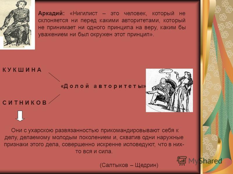 Аркадий: «Нигилист – это человек, который не склоняется ни перед какими авторитетами, который не принимает ни одного принципа на веру, каким бы уважением ни был окружен этот принцип». К У К Ш И Н А «Д о л о й а в т о р и т е т ы». С И Т Н И К О В Они
