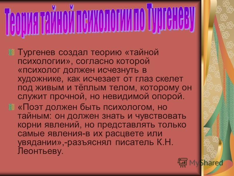Тургенев создал теорию «тайной психологии», согласно которой «психолог должен исчезнуть в художнике, как исчезает от глаз скелет под живым и тёплым телом, которому он служит прочной, но невидимой опорой. «Поэт должен быть психологом, но тайным: он до