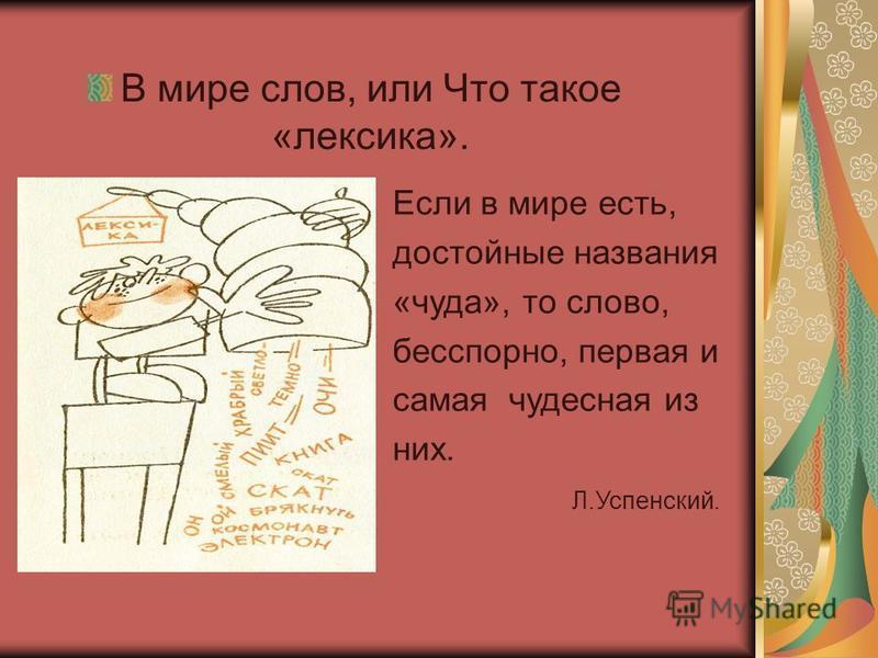 В мире слов, или Что такое «лексика». Если в мире есть, достойные названия «чуда», то слово, бесспорно, первая и самая чудесная из них. Л.Успенский.