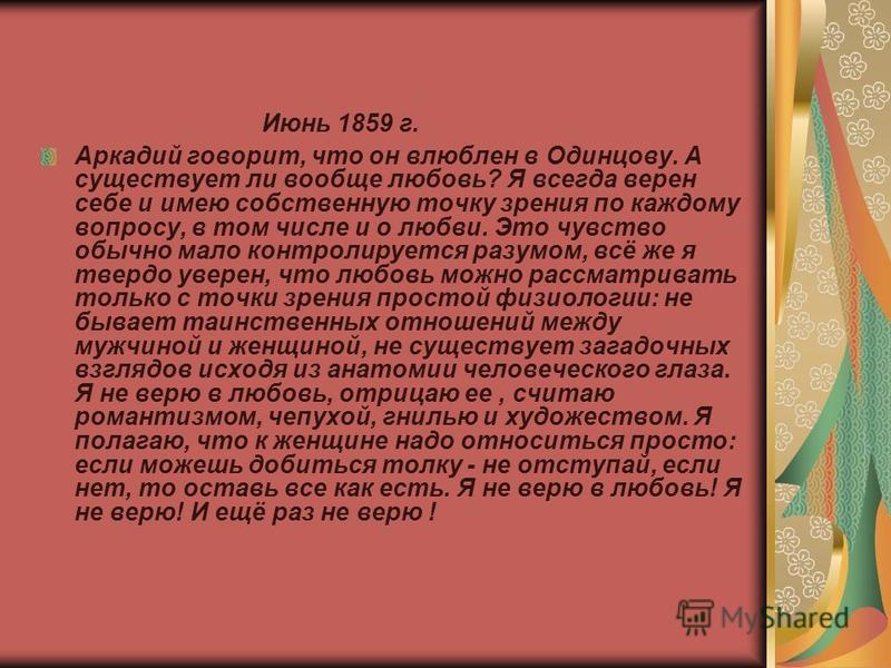 Июнь 1859 г. Аркадий говорит, что он влюблен в Одинцову. А существует ли вообще любовь? Я всегда верен себе и имею собственную точку зрения по каждому вопросу, в том числе и о любви. Это чувство обычно мало контролируется разумом, всё же я твердо уве
