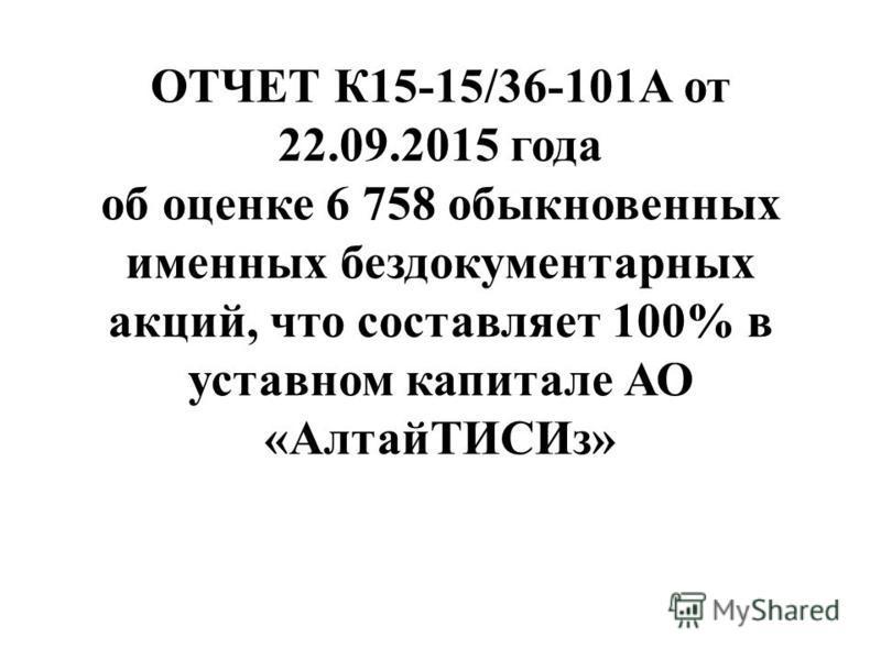 ОТЧЕТ К15-15/36-101А от 22.09.2015 года об оценке 6 758 обыкновенных именных бездокументарных акций, что составляет 100% в уставном капитале АО «Алтай ТИСИз»