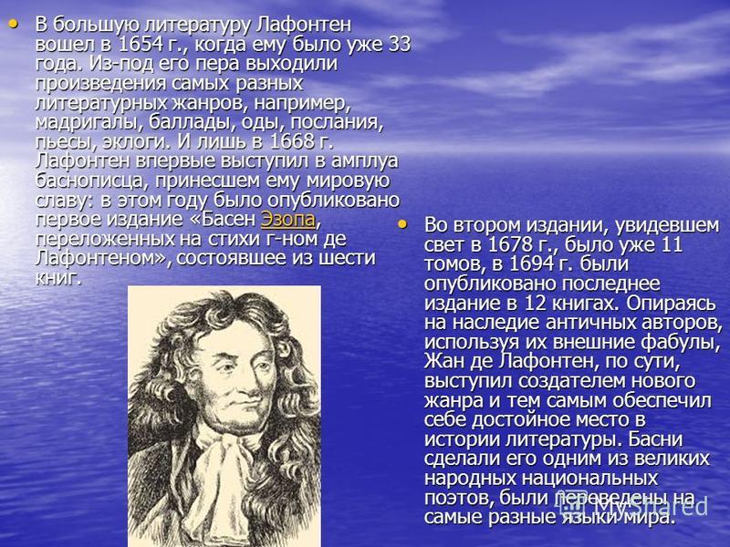 В большую литературу Лафонтен вошел в 1654 г., когда ему было уже 33 года. Из-под его пера выходили произведения самых разных литературных жанров, например, мадригалы, баллады, оды, послания, пьесы, эклоги. И лишь в 1668 г. Лафонтен впервые выступил