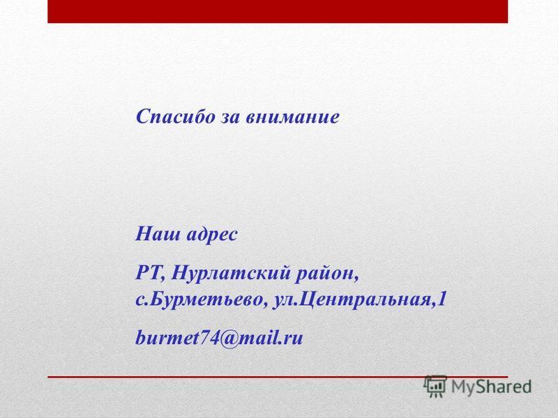 Спасибо за внимание Наш адрес РТ, Нурлатский район, с.Бурметьево, ул.Центральная,1 burmet74@mail.ru