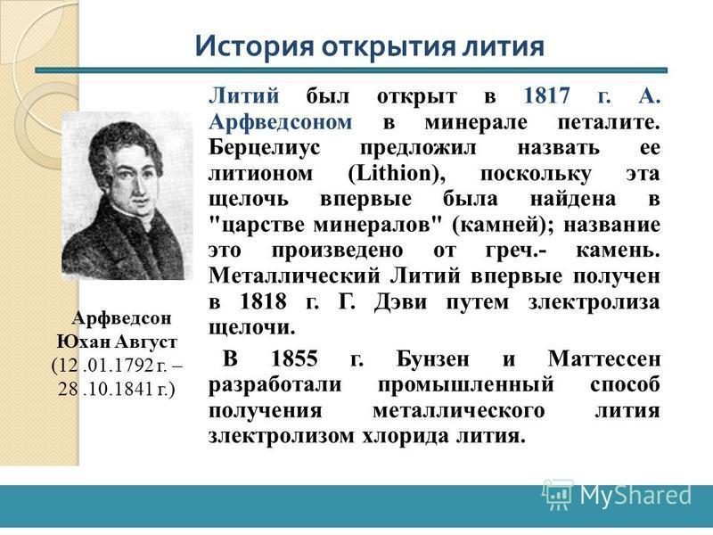Литий был открыт в 1817 г. А. Арфведсоном в минерале петалите. Берцелиус предложил назвать ее литейном (Lithion), поскольку эта щелочь впервые была найдена в