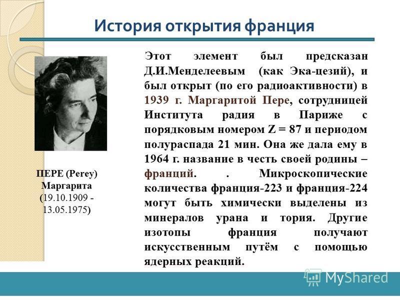Этот элемент был предсказан Д.И.Менделеевым (как Эка-цезий), и был открыт (по его радиоактивности) в 1939 г. Маргаритой Пере, сотрудницей Института радия в Париже с порядковым номером Z = 87 и периодом полураспада 21 мин. Она же дала ему в 1964 г. на