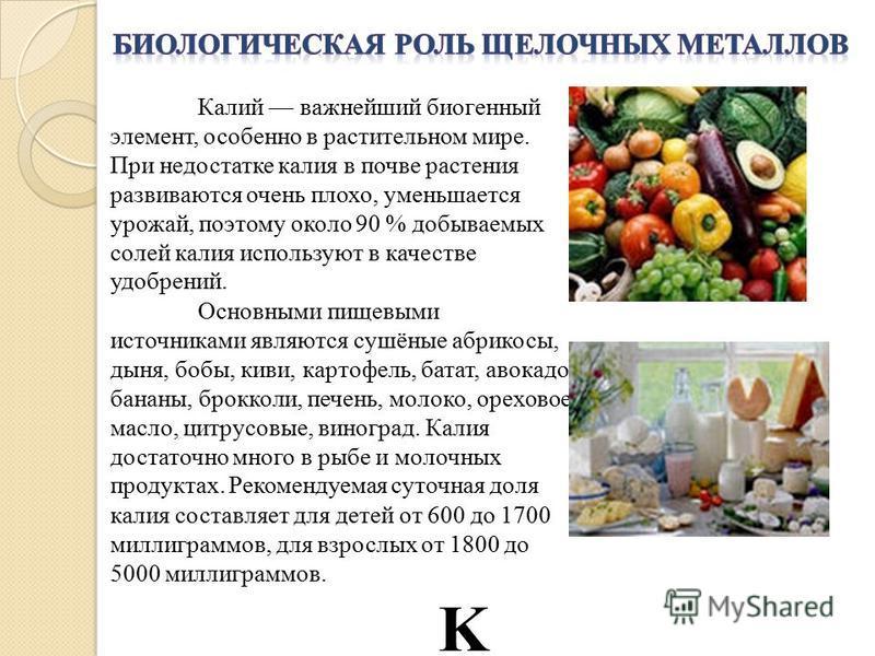 Калий важнейший биогенный элемент, особенно в растительном мире. При недостатке калия в почве растения развиваются очень плохо, уменьшается урожай, поэтому около 90 % добываемых солей калия используют в качестве удобрений. Основными пищевыми источник