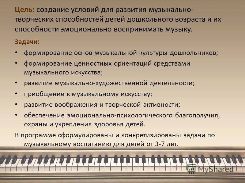 Цель: создание условий для развития музыкально- творческих способностей детей дошкольного возраста и их способности эмоционально воспринимать музыку. Задачи: формирование основ музыкальной культуры дошкольников; формирование ценностных ориентаций сре
