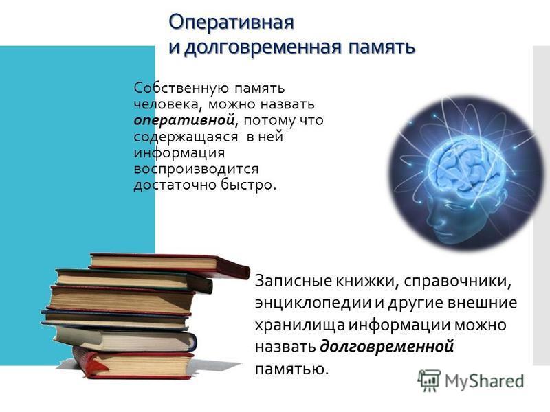 Оперативная и долговременная память Собственную память человека, можно назвать оперативной, потому что содержащаяся в ней информация воспроизводится достаточно быстро. Записные книжки, справочники, энциклопедии и другие внешние хранилища информации м