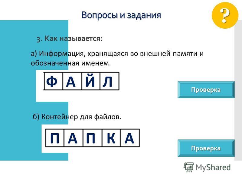 Вопросы и задания 3. Как называется: ? а) Информация, хранящаяся во внешней памяти и обозначенная именем. б) Контейнер для файлов. Проверка Проверка ФАЙЛ ПАПКА