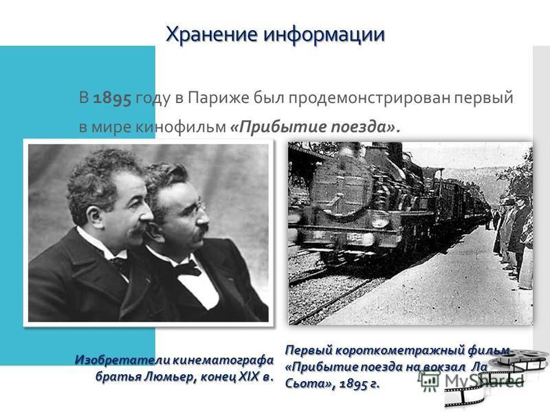 Хранение информации В 1895 году в Париже был продемонстрирован первый в мире кинофильм «Прибытие поезда». Изобретатели кинематографа братья Люмьер, конец XIX в. Первый короткометражный фильм «Прибытие поезда на вокзал Ла Сьота», 1895 г.