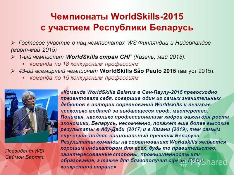 Чемпионаты WorldSkills-2015 с участием Республики Беларусь «Команда WorldSkills Belarus в Сан-Паулу-2015 превосходно презентовала себя, совершив один из самых значительных дебютов в истории соревнований Worldskills и выиграв несколько медалей за выда