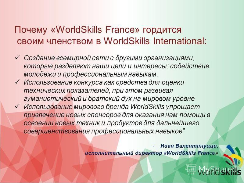Почему «WorldSkills France» гордится своим членством в WorldSkills International: Создание всемирной сети с другими организациями, которые разделяют наши цели и интересы: содействие молодежи и профессиональным навыкам. Использование конкурса как сред