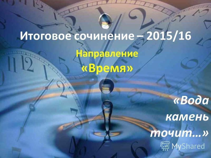 Итоговое сочинение – 2015/16 Направление «Время» «Вода камень точит…»
