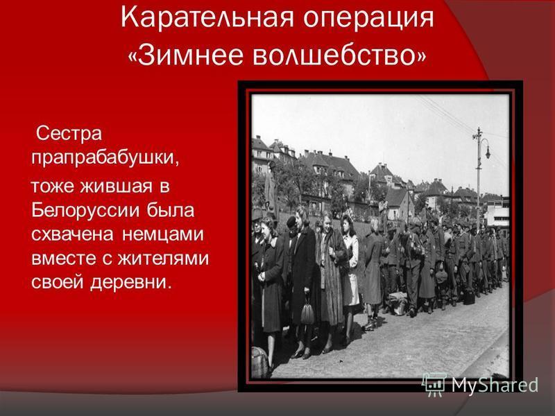 Карательная операция «Зимнее волшебство» Сестра прапрабабушки, тоже жившая в Белоруссии была схвачена немцами вместе с жителями своей деревни.