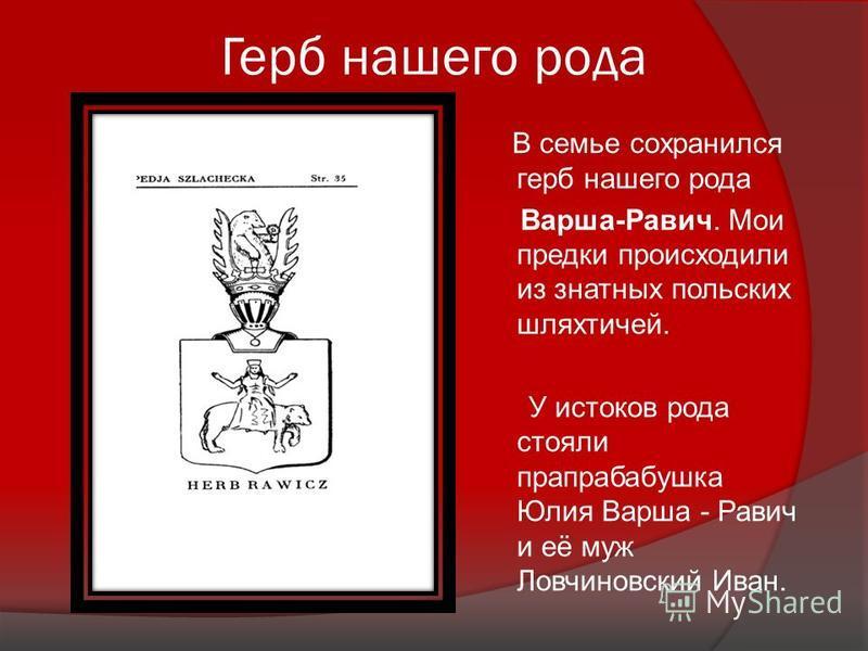 Герб нашего рода В семье сохранился герб нашего рода Варша-Равич. Мои предки происходили из знатных польских шляхтичей. У истоков рода стояли прапрабабушка Юлия Варша - Равич и её муж Ловчиновский Иван.