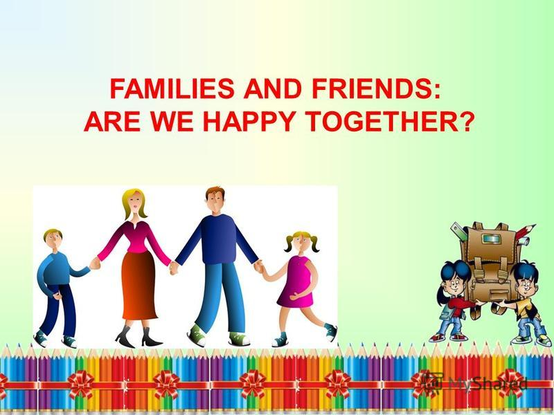 FAMILIES AND FRIENDS: ARE WE HAPPY TOGETHER?
