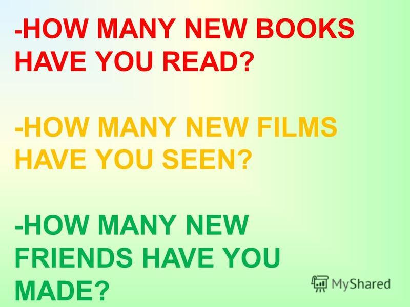 - HOW MANY NEW BOOKS HAVE YOU READ? -HOW MANY NEW FILMS HAVE YOU SEEN? -HOW MANY NEW FRIENDS HAVE YOU MADE?