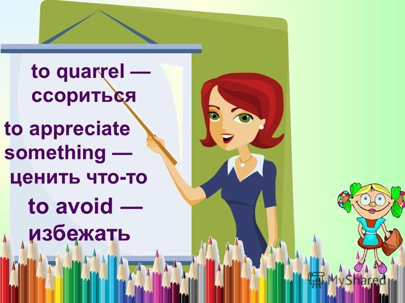 to quarrel ссориться to appreciate something ценить что-то to avoid избежать