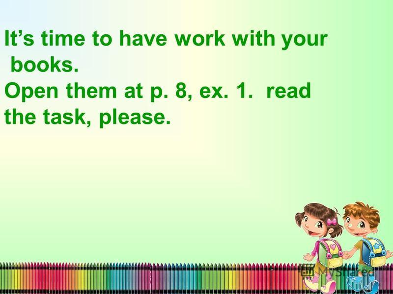 Its time to have work with your books. Open them at p. 8, ex. 1. read the task, please.
