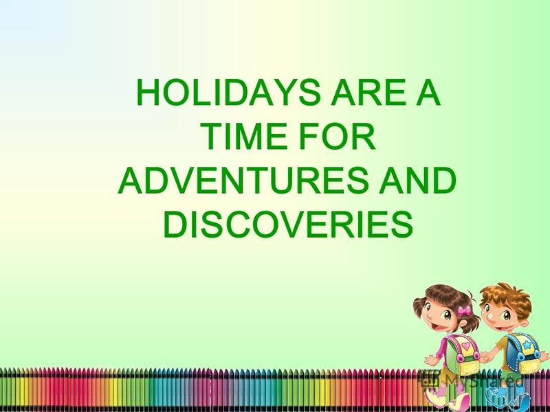 HOLIDAYS ARE A TIME FOR ADVENTURES AND DISCOVERIES