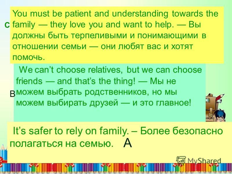 Its safer to rely on family. – Более безопасно полагаться на семью. We cant choose relatives, but we can choose friends and thats the thing! Мы не можем выбрать родственников, но мы можем выбирать друзей и это главное! You must be patient and underst