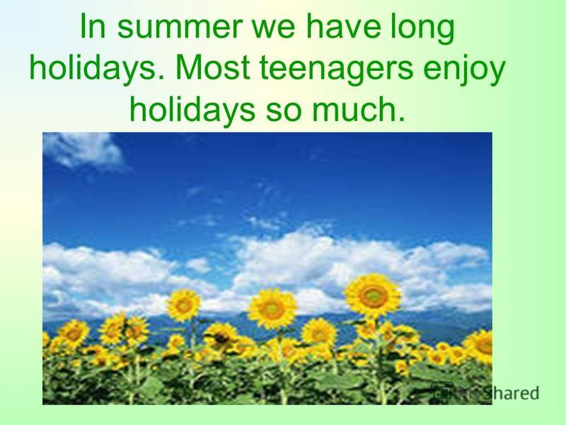 In summer we have long holidays. Most teenagers enjoy holidays so much.