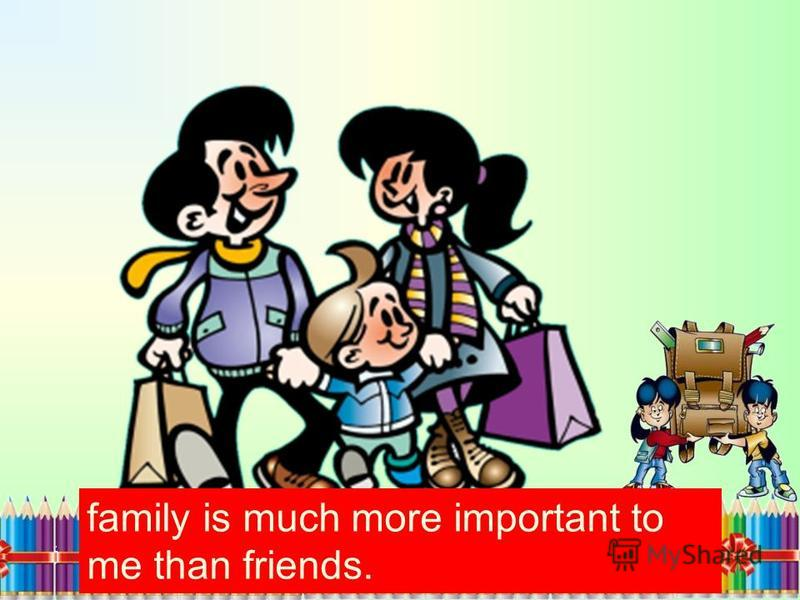 family is much more important to me than friends.