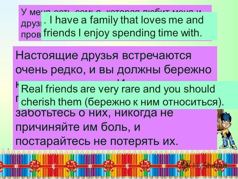 У меня есть семья, которая любит меня и друзья, с которыми мне очень нравится проводить время. Настоящие друзья встречаются очень редко, и вы должны бережно к ним относиться. И если вам посчастливилось найти их, заботьтесь о них, никогда не причиняйт