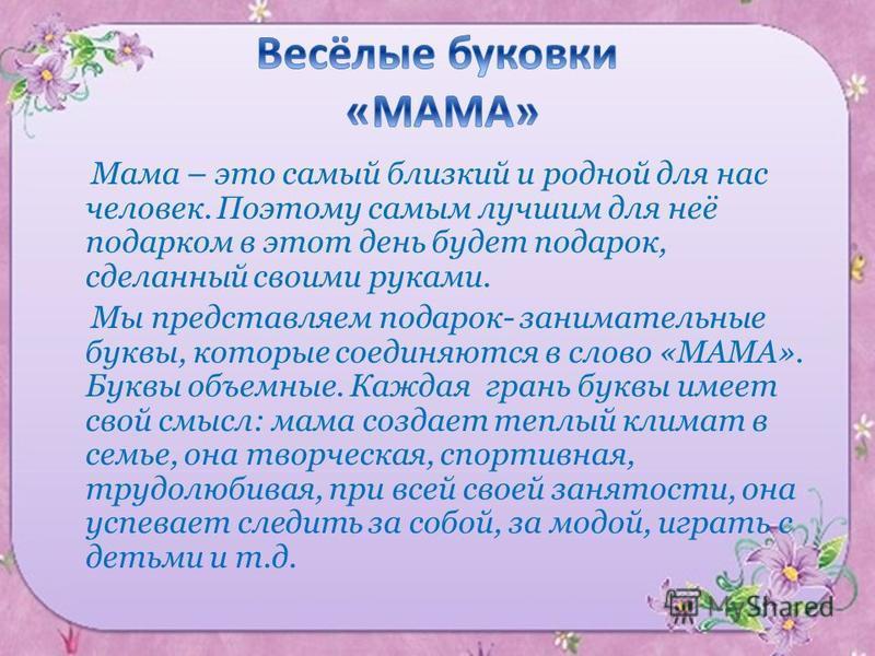 Мама – это самый близкий и родной для нас человек. Поэтому самым лучшим для неё подарком в этот день будет подарок, сделанный своими руками. Мы представляем подарок- занимательные буквы, которые соединяются в слово «МАМА». Буквы объемные. Каждая гран