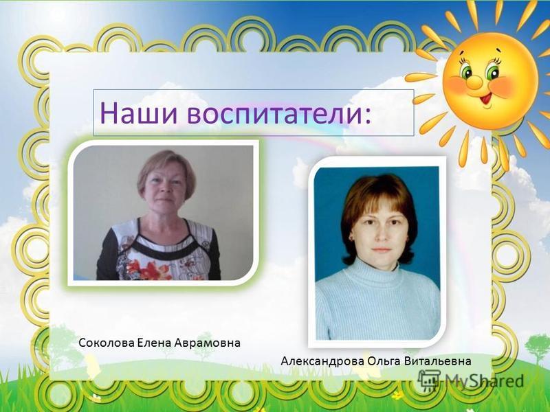 Наши воспитатели: Соколова Елена Аврамовна Александрова Ольга Витальевна