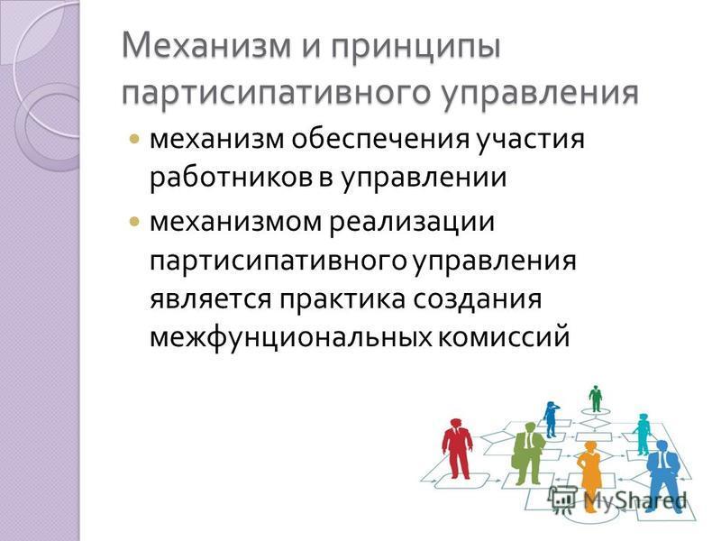 Механизм и принципы партисипативного управления механизм обеспечения участия работников в управлении механизмом реализации партисипативного управления является практика создания межфунциональных комиссий