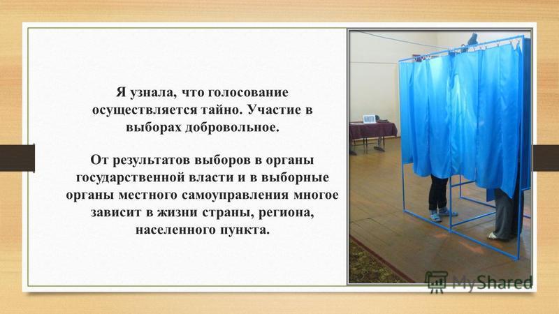 Я узнала, что голосование осуществляется тайно. Участие в выборах добровольное. От результатов выборов в органы государственной власти и в выборные органы местного самоуправления многое зависит в жизни страны, региона, населенного пункта.
