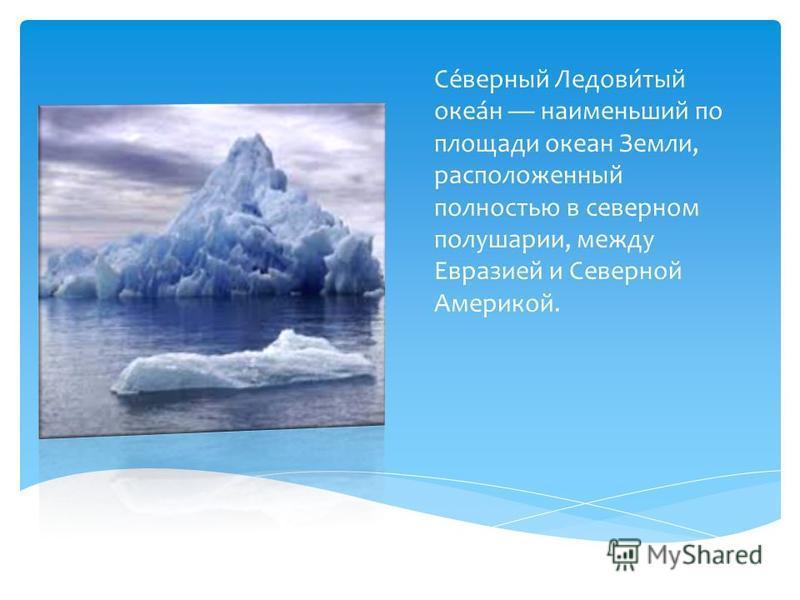 Се́верный Ледови́тый океа́н наименьший по площади океан Земли, расположенный полностью в северном полушарии, между Евразией и Северной Америкой.