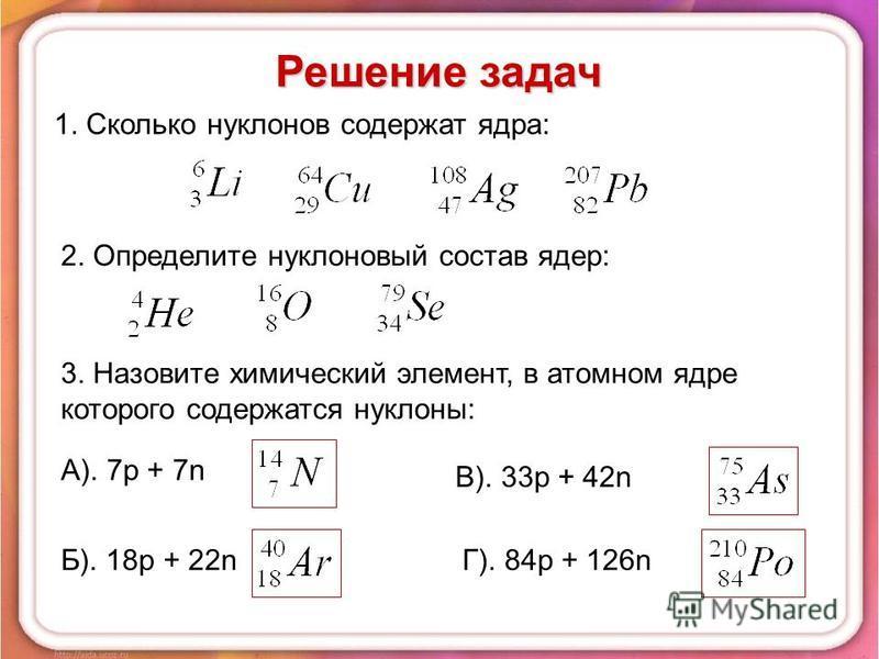 1. Сколько нуклонов содержат ядра: 2. Определите нуклоновый состав ядер: 3. Назовите химический элемент, в атомном ядре которого содержатся нуклоны: А). 7p + 7n Б). 18p + 22n В). 33p + 42n Г). 84p + 126n Решение задач