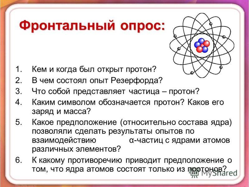 Фронтальный опрос: 1. Кем и когда был открыт протон? 2. В чем состоял опыт Резерфорда? 3. Что собой представляет частица – протон? 4. Каким символом обозначается протон? Каков его заряд и масса? 5. Какое предположение (относительно состава ядра) позв