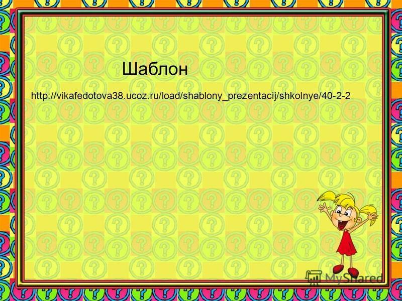 http://vikafedotova38.ucoz.ru/load/shablony_prezentacij/shkolnye/40-2-2 Шаблон