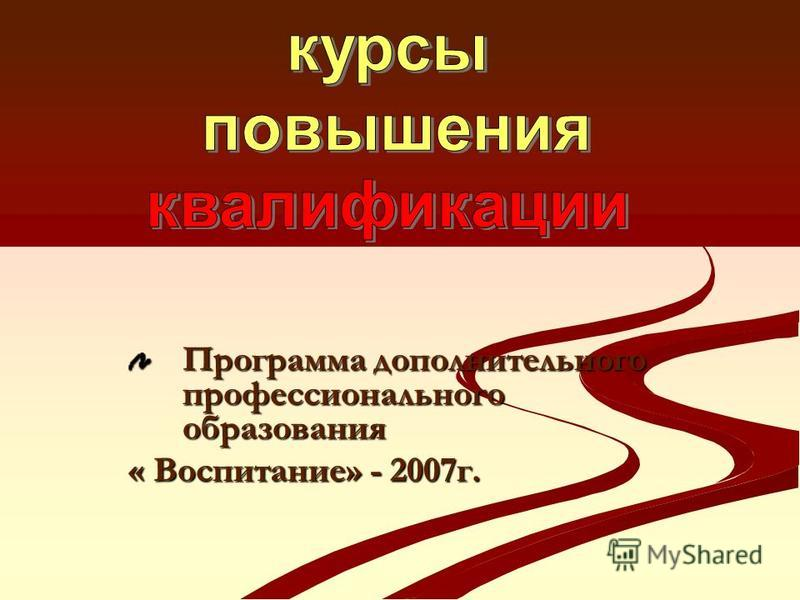 Программа дополнительного профессионального образования « Воспитание» - 2007 г.