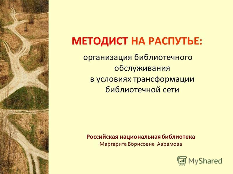 МЕТОДИСТ НА РАСПУТЬЕ: организация библиотечного обслуживания в условиях трансформации библиотечной сети Российская национальная библиотека Маргарита Борисовна Аврамова