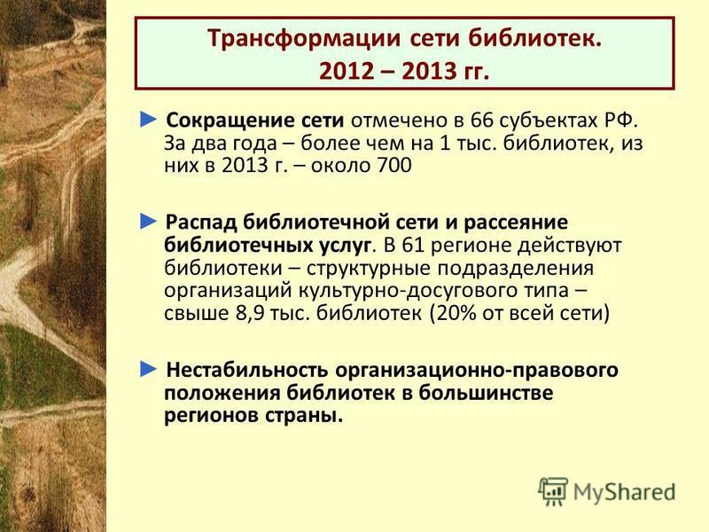 Трансформации сети библиотек. 2012 – 2013 гг. Сокращение сети отмечено в 66 субъектах РФ. За два года – более чем на 1 тыс. библиотек, из них в 2013 г. – около 700 Распад библиотечной сети и рассеяние библиотечных услуг. В 61 регионе действуют библио
